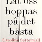Litteraturkritik: Låt oss hoppas på det bästa av Carolina Setterwall – en berättelse jag knappt kan slita mig ifrån